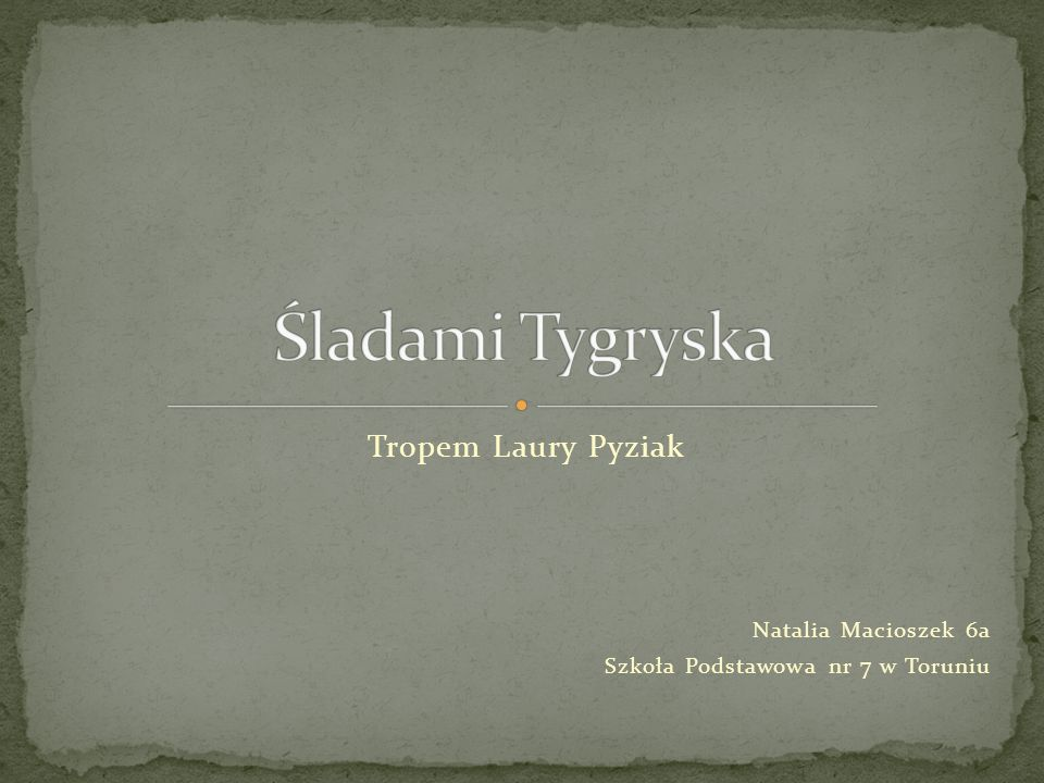 Śladami Tygryska Tropem Laury Pyziak Natalia Macioszek 6a