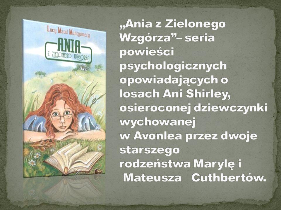 """""""Ania z Zielonego Wzgórza''– seria powieści psychologicznych opowiadających o losach Ani Shirley, osieroconej dziewczynki wychowanej w Avonlea przez dwoje starszego rodzeństwa Marylę i Mateusza Cuthbertów."""