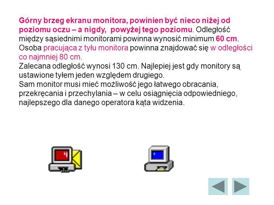 Górny brzeg ekranu monitora, powinien być nieco niżej od poziomu oczu – a nigdy, powyżej tego poziomu. Odległość między sąsiednimi monitorami powinna wynosić minimum 60 cm. Osoba pracująca z tyłu monitora powinna znajdować się w odległości co najmniej 80 cm.