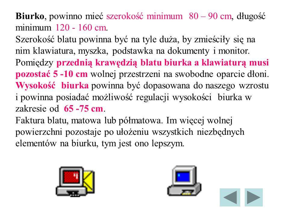 Biurko, powinno mieć szerokość minimum 80 – 90 cm, długość minimum 120 - 160 cm.