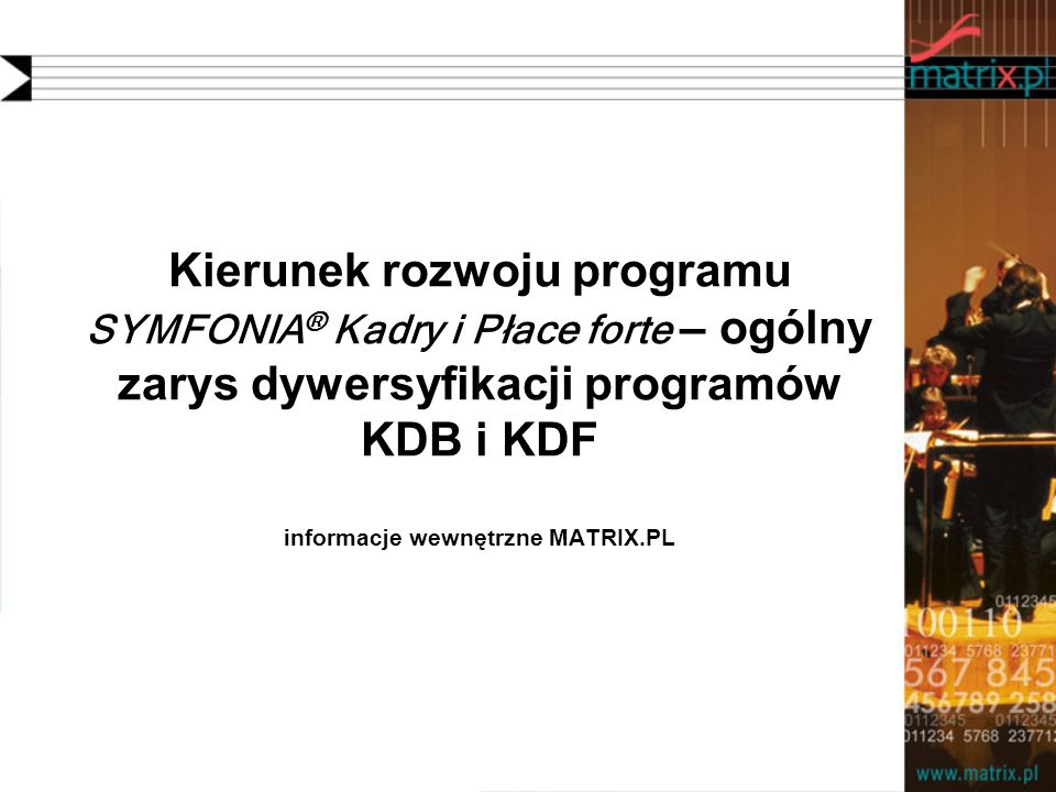 Kierunek rozwoju programu SYMFONIA® Kadry i Płace forte – ogólny zarys dywersyfikacji programów KDB i KDF informacje wewnętrzne MATRIX.PL