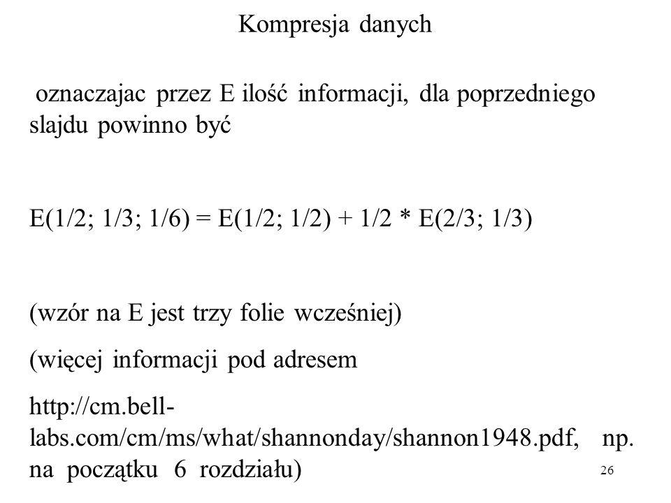 Kompresja danych oznaczajac przez E ilość informacji, dla poprzedniego slajdu powinno być. E(1/2; 1/3; 1/6) = E(1/2; 1/2) + 1/2 * E(2/3; 1/3)
