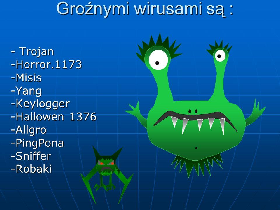 Groźnymi wirusami są : - Trojan -Horror.1173 -Misis -Yang -Keylogger