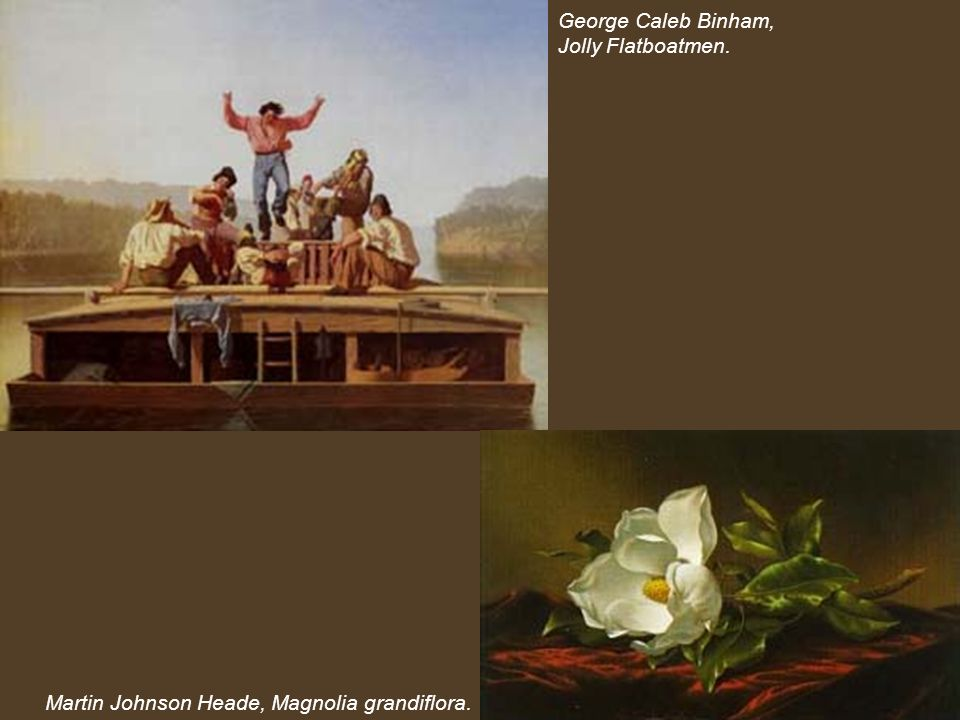 George Caleb Binham, Jolly Flatboatmen. Martin Johnson Heade, Magnolia grandiflora.