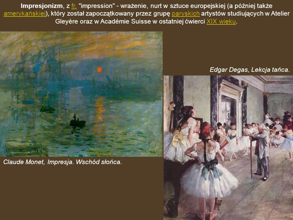 Impresjonizm, z fr. impression - wrażenie, nurt w sztuce europejskiej (a później także amerykańskiej), który został zapoczątkowany przez grupę paryskich artystów studiujących w Atelier Gleyère oraz w Académie Suisse w ostatniej ćwierci XIX wieku.