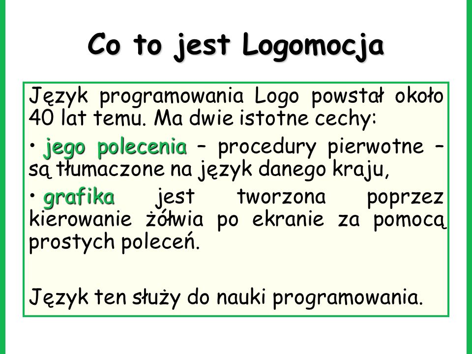 Co to jest Logomocja Język programowania Logo powstał około 40 lat temu. Ma dwie istotne cechy: