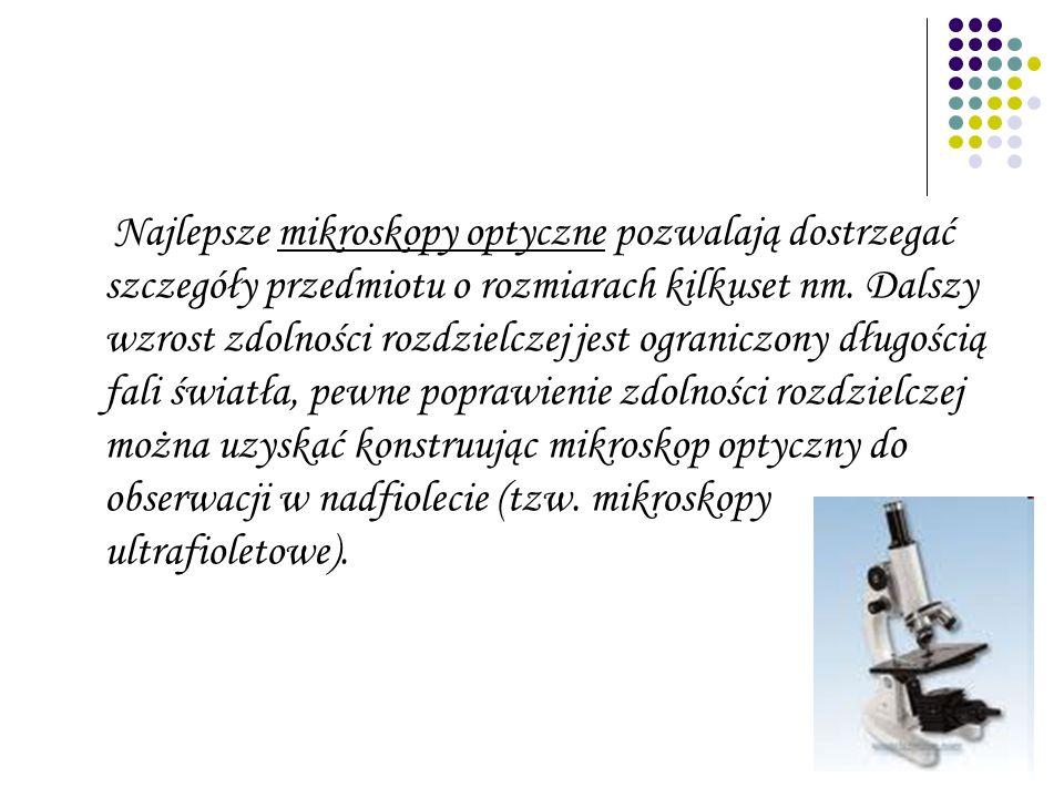 Najlepsze mikroskopy optyczne pozwalają dostrzegać szczegóły przedmiotu o rozmiarach kilkuset nm.