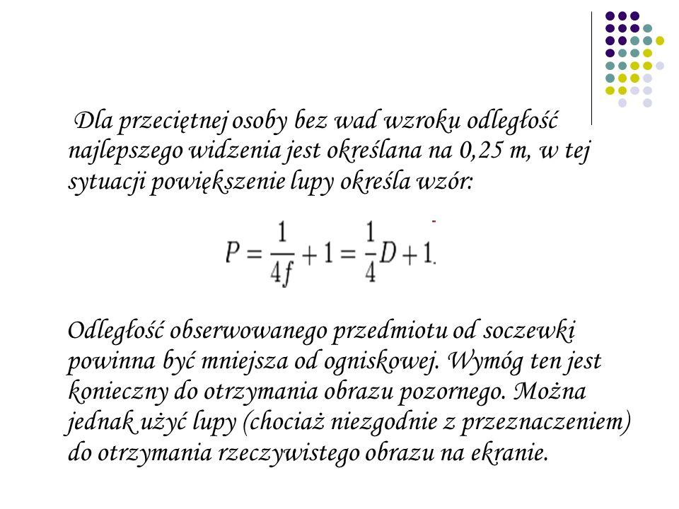 Dla przeciętnej osoby bez wad wzroku odległość najlepszego widzenia jest określana na 0,25 m, w tej sytuacji powiększenie lupy określa wzór: