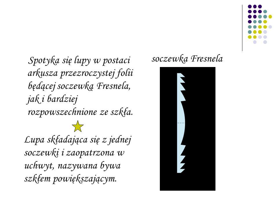 Spotyka się lupy w postaci arkusza przezroczystej folii będącej soczewką Fresnela, jak i bardziej rozpowszechnione ze szkła.