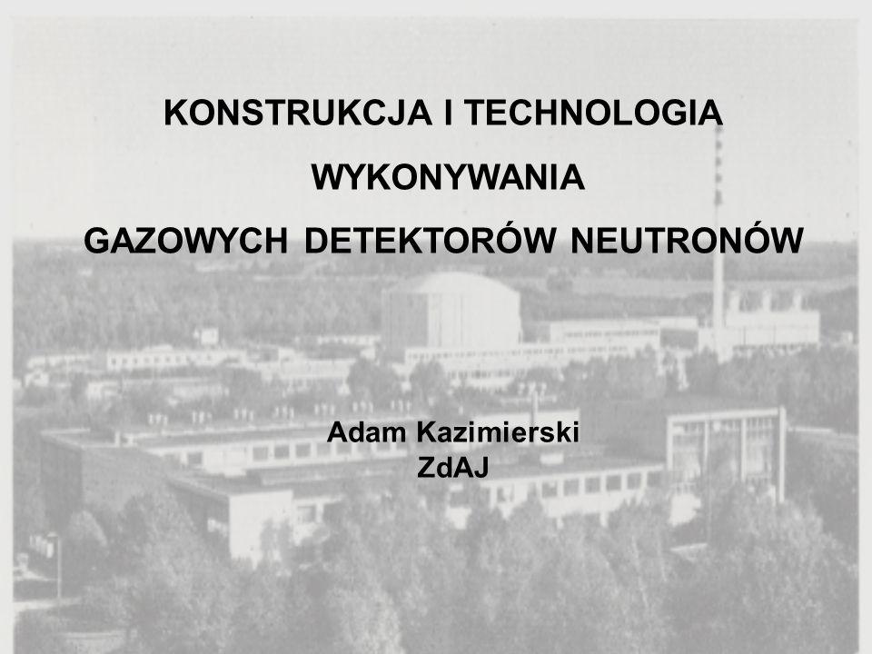 KONSTRUKCJA I TECHNOLOGIA GAZOWYCH DETEKTORÓW NEUTRONÓW