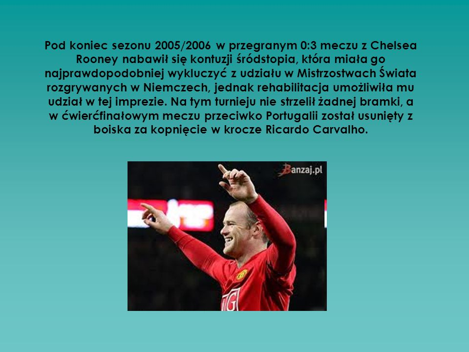 Pod koniec sezonu 2005/2006 w przegranym 0:3 meczu z Chelsea Rooney nabawił się kontuzji śródstopia, która miała go najprawdopodobniej wykluczyć z udziału w Mistrzostwach Świata rozgrywanych w Niemczech, jednak rehabilitacja umożliwiła mu udział w tej imprezie.