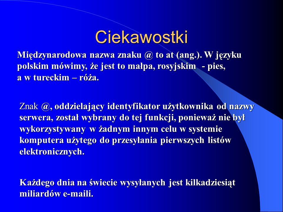 Ciekawostki Międzynarodowa nazwa znaku @ to at (ang.). W języku polskim mówimy, że jest to małpa, rosyjskim - pies, a w tureckim – róża.
