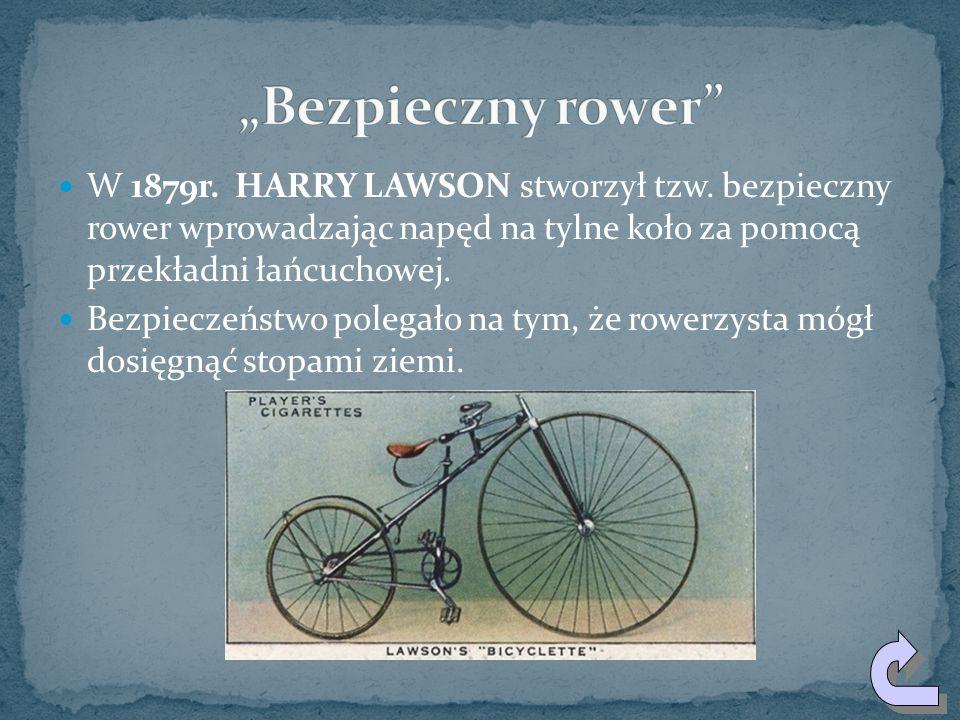 """""""Bezpieczny rower W 1879r. HARRY LAWSON stworzył tzw. bezpieczny rower wprowadzając napęd na tylne koło za pomocą przekładni łańcuchowej."""