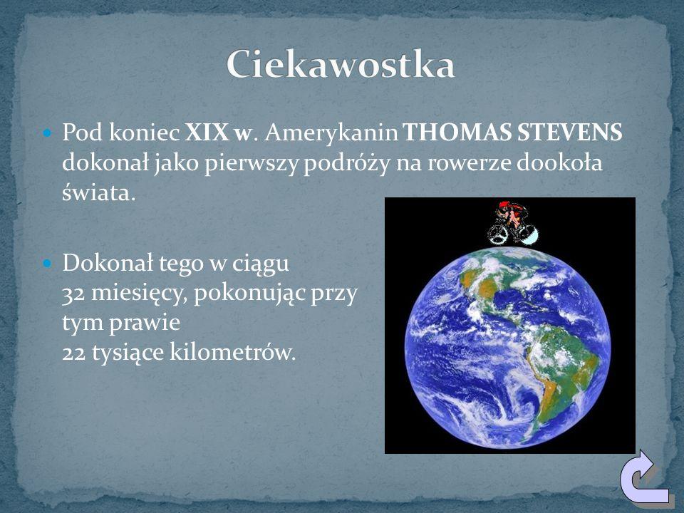 Ciekawostka Pod koniec XIX w. Amerykanin THOMAS STEVENS dokonał jako pierwszy podróży na rowerze dookoła świata.
