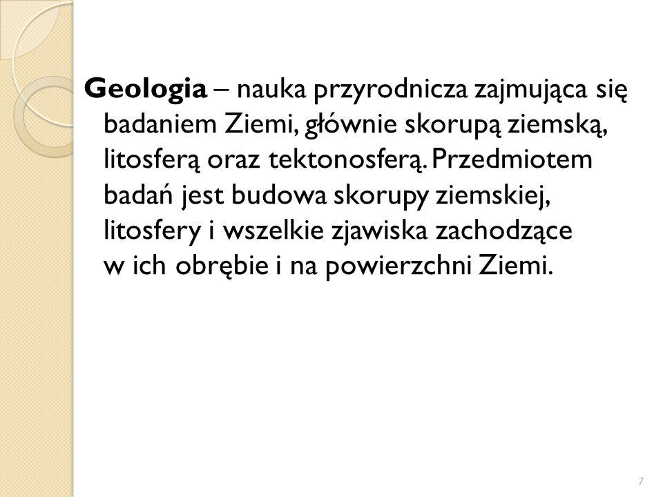 Geologia – nauka przyrodnicza zajmująca się badaniem Ziemi, głównie skorupą ziemską, litosferą oraz tektonosferą.