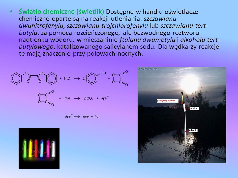 Światło chemiczne (świetlik) Dostępne w handlu oświetlacze chemiczne oparte są na reakcji utleniania: szczawianu dwunitrofenylu, szczawianu trójchlorofenylu lub szczawianu tert-butylu, za pomocą rozcieńczonego, ale bezwodnego roztworu nadtlenku wodoru, w mieszaninie ftalanu dwumetylu i alkoholu tert-butylowego, katalizowanego salicylanem sodu.