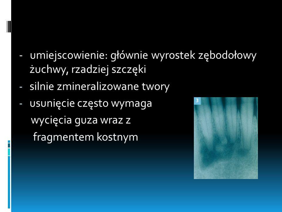 - umiejscowienie: głównie wyrostek zębodołowy żuchwy, rzadziej szczęki