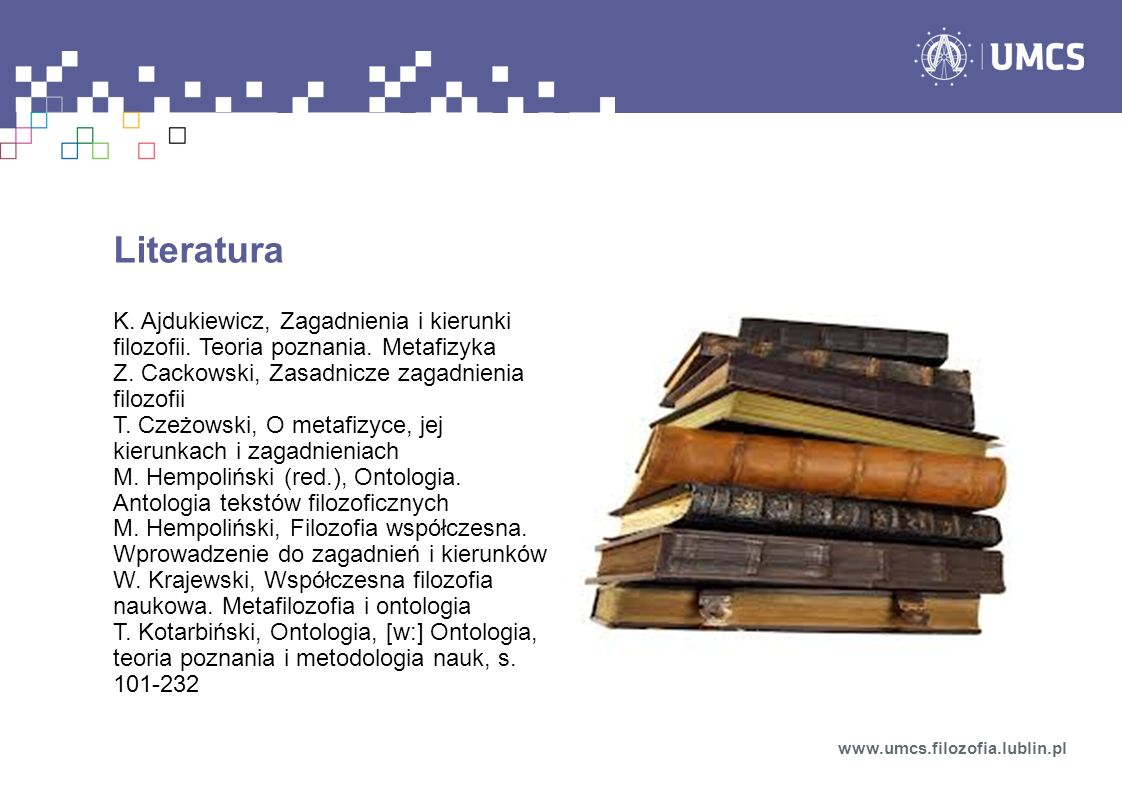 LiteraturaK. Ajdukiewicz, Zagadnienia i kierunki filozofii. Teoria poznania. Metafizyka. Z. Cackowski, Zasadnicze zagadnienia filozofii.