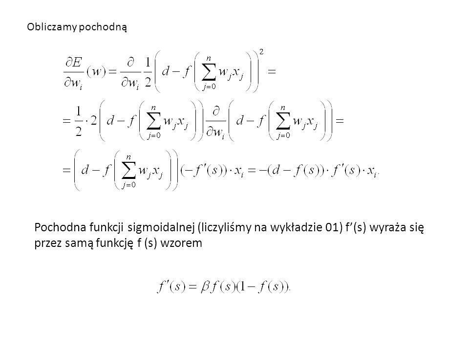 Obliczamy pochodną Pochodna funkcji sigmoidalnej (liczyliśmy na wykładzie 01) f'(s) wyraża się przez samą funkcję f (s) wzorem.