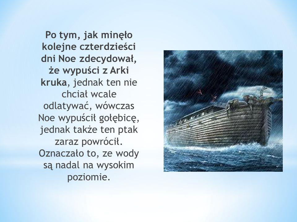 Po tym, jak minęło kolejne czterdzieści dni Noe zdecydował, że wypuści z Arki kruka, jednak ten nie chciał wcale odlatywać, wówczas Noe wypuścił gołębicę, jednak także ten ptak zaraz powrócił.