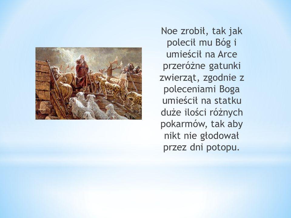 Noe zrobił, tak jak polecił mu Bóg i umieścił na Arce przeróżne gatunki zwierząt, zgodnie z poleceniami Boga umieścił na statku duże ilości różnych pokarmów, tak aby nikt nie głodował przez dni potopu.