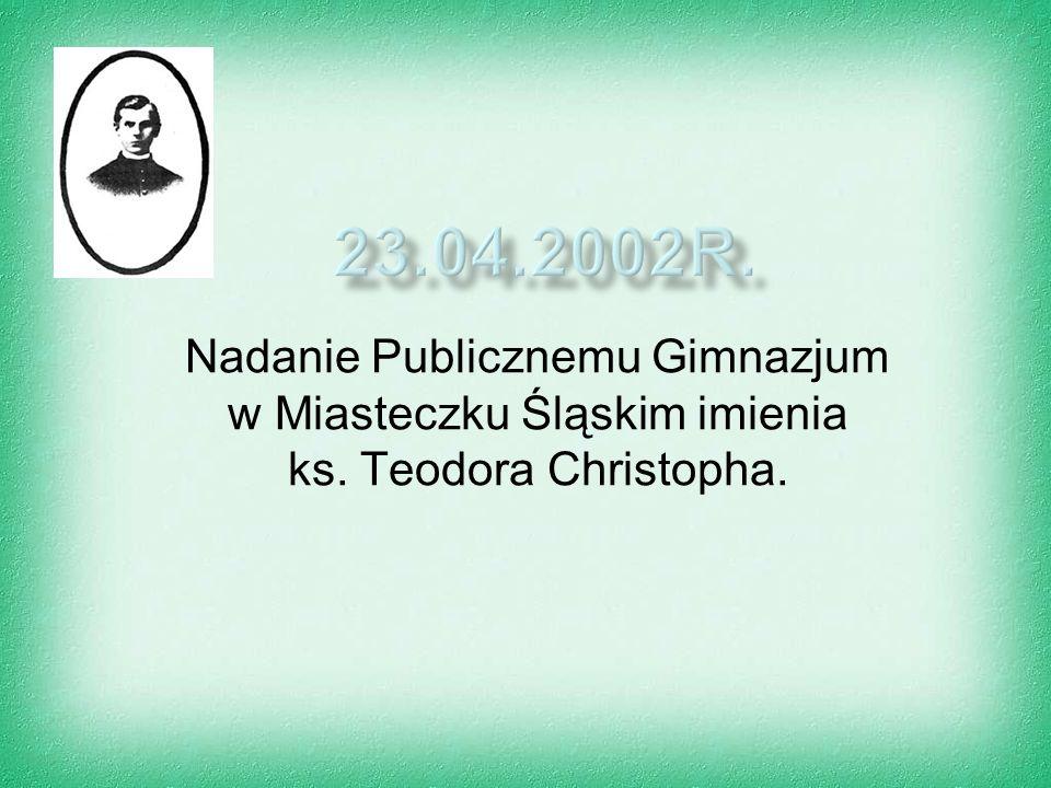 23.04.2002r. Nadanie Publicznemu Gimnazjum w Miasteczku Śląskim imienia ks. Teodora Christopha.