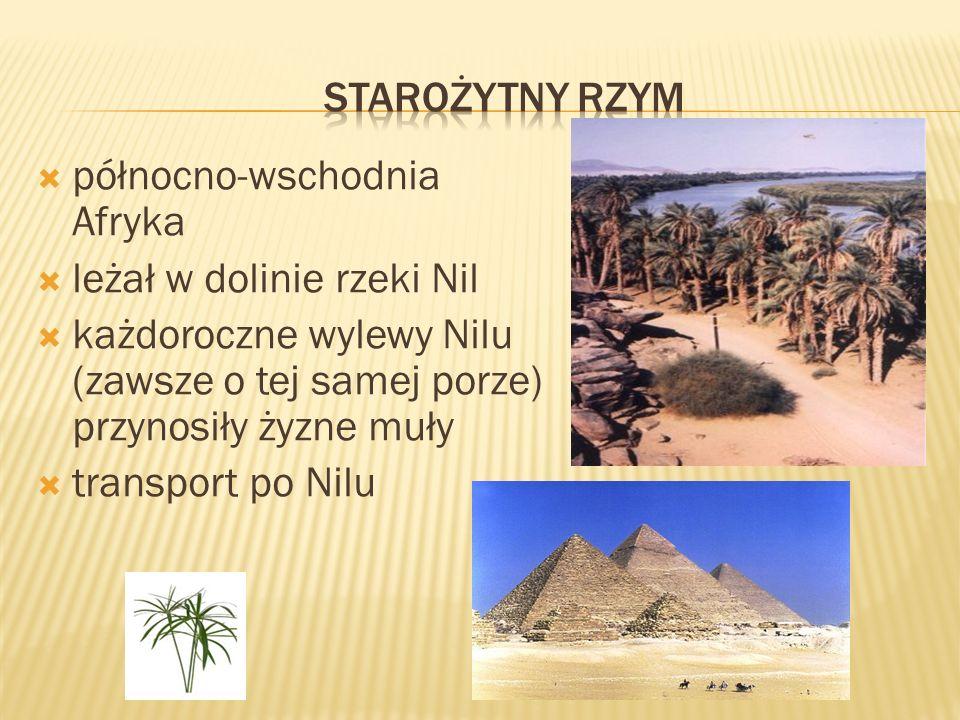 staroŻytny rzym północno-wschodnia Afryka. leżał w dolinie rzeki Nil. każdoroczne wylewy Nilu (zawsze o tej samej porze) przynosiły żyzne muły.