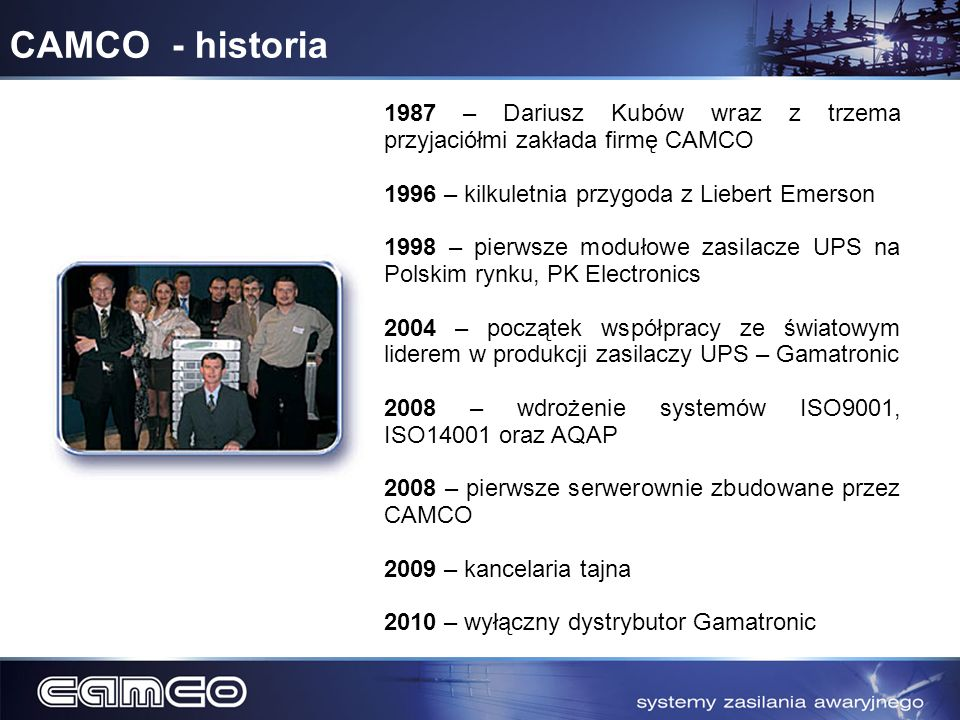 CAMCO - historia1987 – Dariusz Kubów wraz z trzema przyjaciółmi zakłada firmę CAMCO. 1996 – kilkuletnia przygoda z Liebert Emerson.