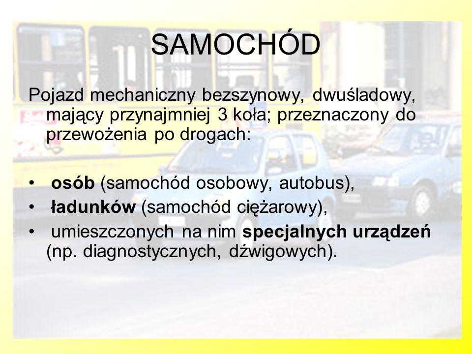 SAMOCHÓD Pojazd mechaniczny bezszynowy, dwuśladowy, mający przynajmniej 3 koła; przeznaczony do przewożenia po drogach: