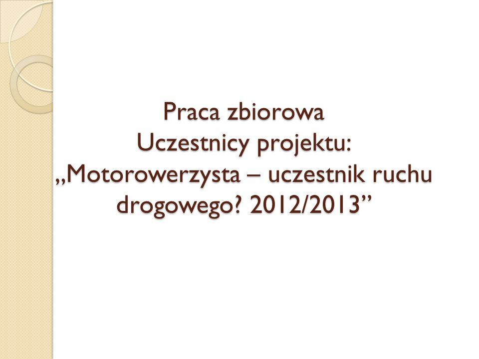 """Praca zbiorowa Uczestnicy projektu: """"Motorowerzysta – uczestnik ruchu drogowego 2012/2013"""