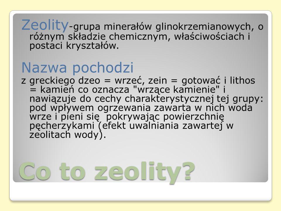 Zeolity-grupa minerałów glinokrzemianowych, o różnym składzie chemicznym, właściwościach i postaci kryształów.