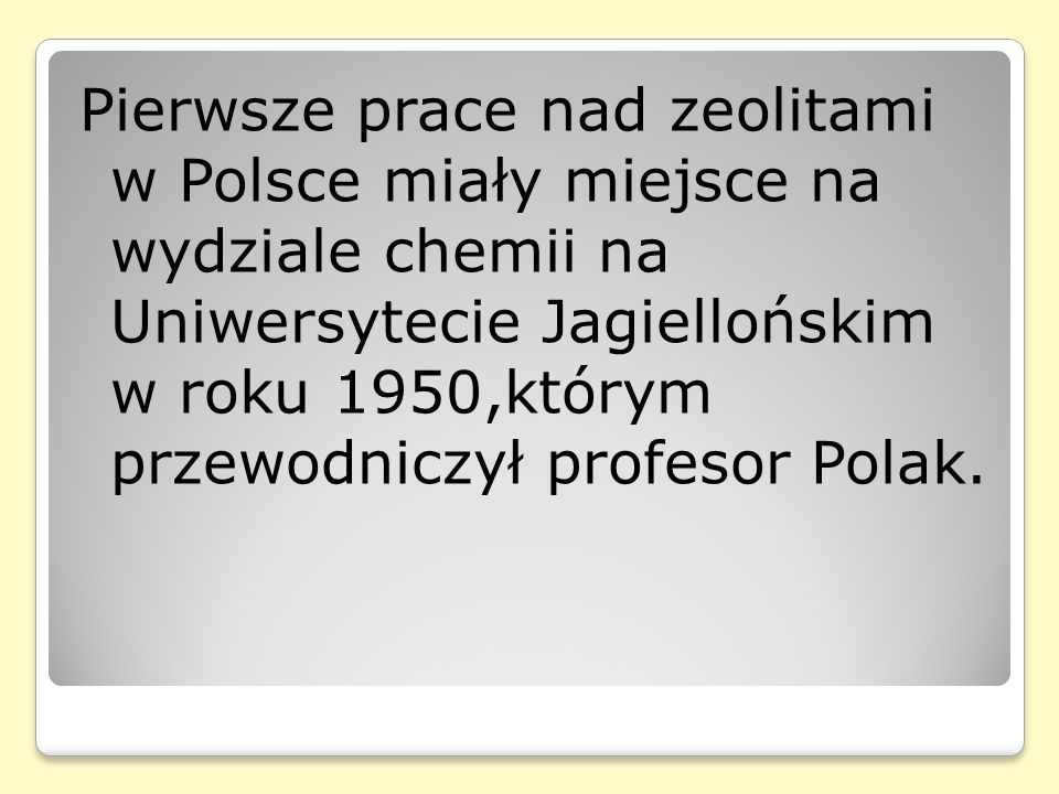 Pierwsze prace nad zeolitami w Polsce miały miejsce na wydziale chemii na Uniwersytecie Jagiellońskim w roku 1950,którym przewodniczył profesor Polak.