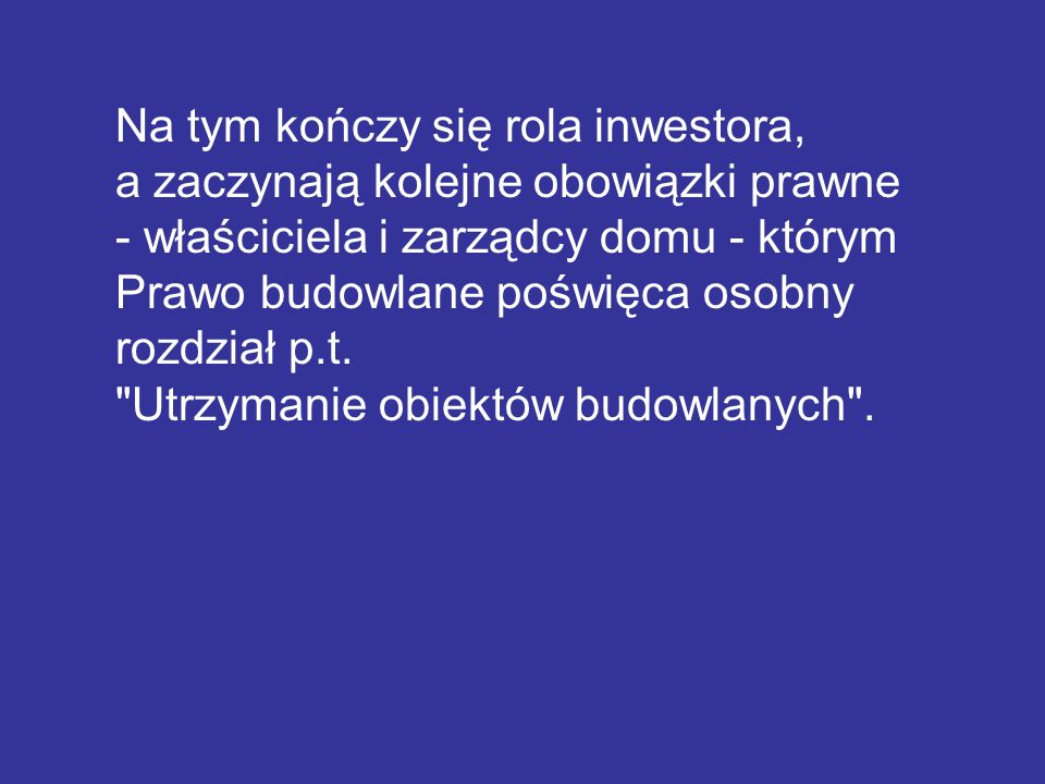 Na tym kończy się rola inwestora, a zaczynają kolejne obowiązki prawne - właściciela i zarządcy domu - którym Prawo budowlane poświęca osobny rozdział p.t.
