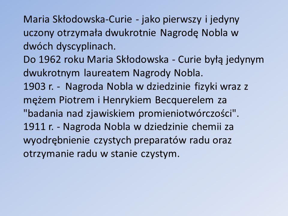 Maria Skłodowska-Curie - jako pierwszy i jedyny uczony otrzymała dwukrotnie Nagrodę Nobla w dwóch dyscyplinach. Do 1962 roku Maria Skłodowska - Curie byłą jedynym dwukrotnym laureatem Nagrody Nobla. 1903 r. - Nagroda Nobla w dziedzinie fizyki wraz z mężem Piotrem i Henrykiem Becquerelem za badania nad zjawiskiem promieniotwórczości .