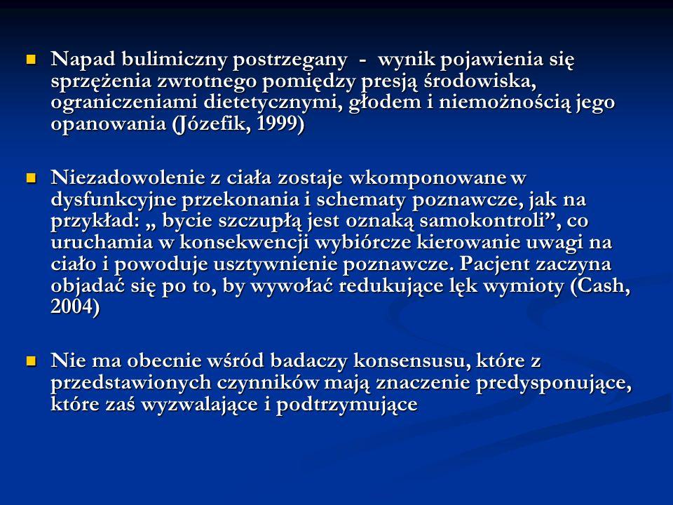 Napad bulimiczny postrzegany - wynik pojawienia się sprzężenia zwrotnego pomiędzy presją środowiska, ograniczeniami dietetycznymi, głodem i niemożnością jego opanowania (Józefik, 1999)