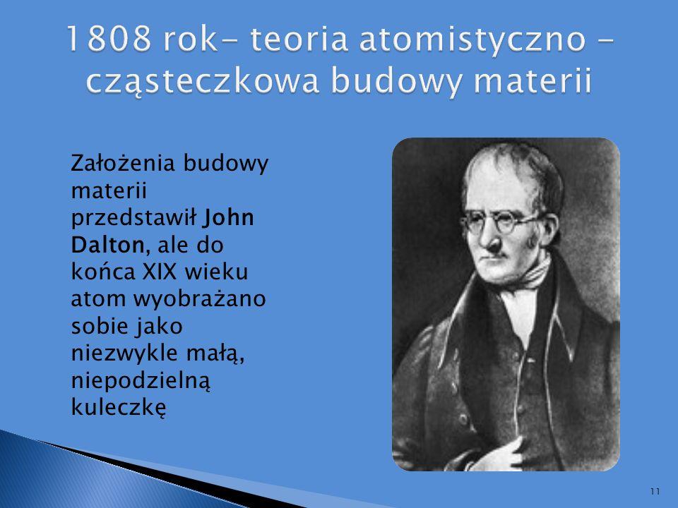 1808 rok- teoria atomistyczno -cząsteczkowa budowy materii