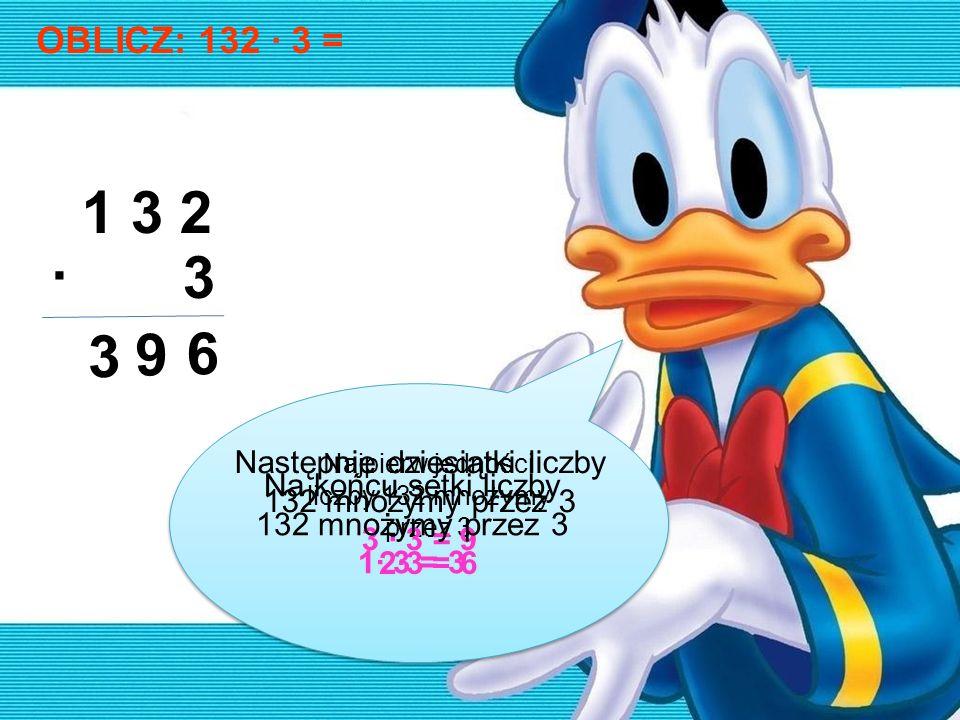OBLICZ: 132 · 3 =1 3 2. · 3. 3. 9. 6. Najpierw jedności liczby 132 mnożymy przez 3. 2·3 = 6. Następnie dziesiątki liczby 132 mnożymy przez 3.