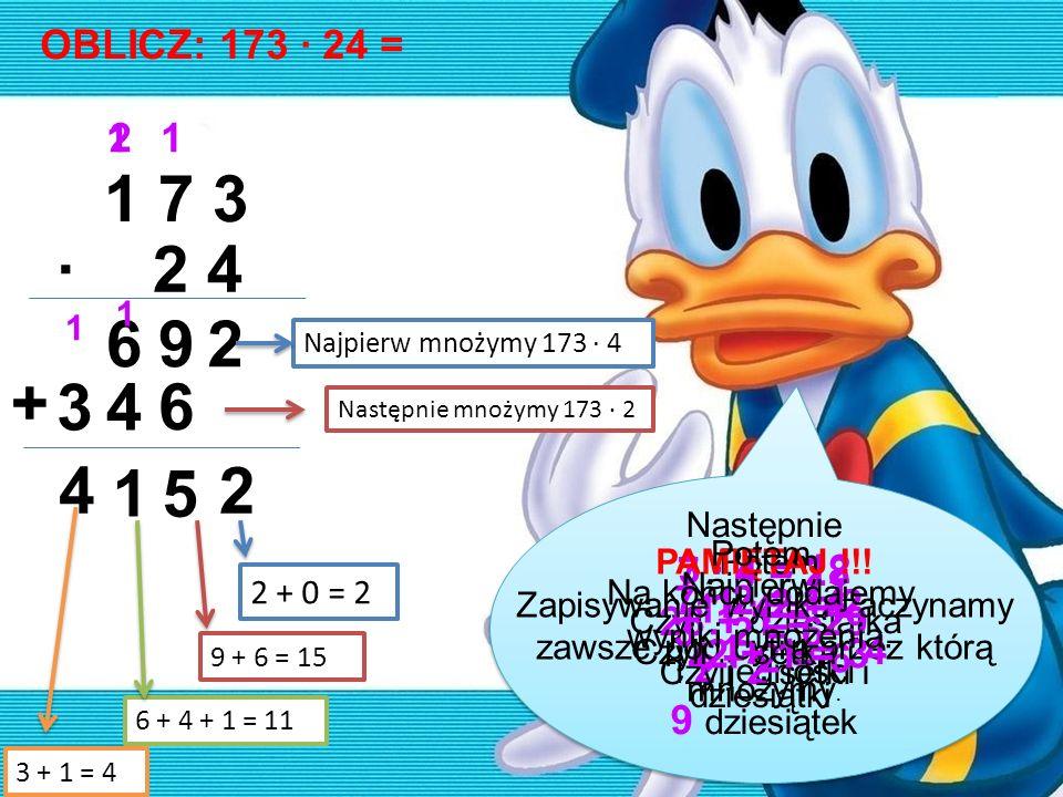 OBLICZ: 173 · 24 =1. 2. 1. 1 7 3. · 2 4. 1. 1. 6. 9. 2. Najpierw mnożymy 173 · 4. + 3. 4. 6. Następnie mnożymy 173 · 2.