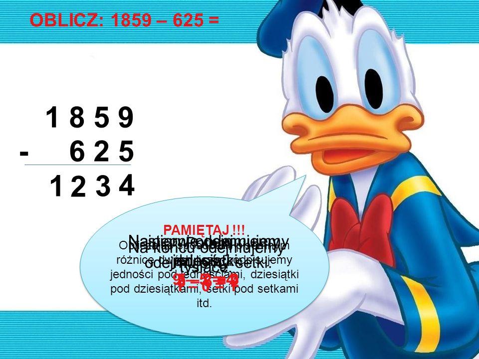 OBLICZ: 1859 – 625 =1 8 5 9. - 6 2 5. 1. 2. 3. 4. PAMIĘTAJ !!!