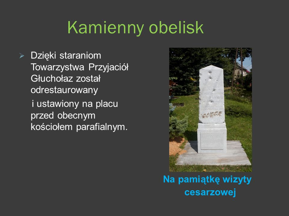 Kamienny obelisk Dzięki staraniom Towarzystwa Przyjaciół Głuchołaz został odrestaurowany. i ustawiony na placu przed obecnym kościołem parafialnym.
