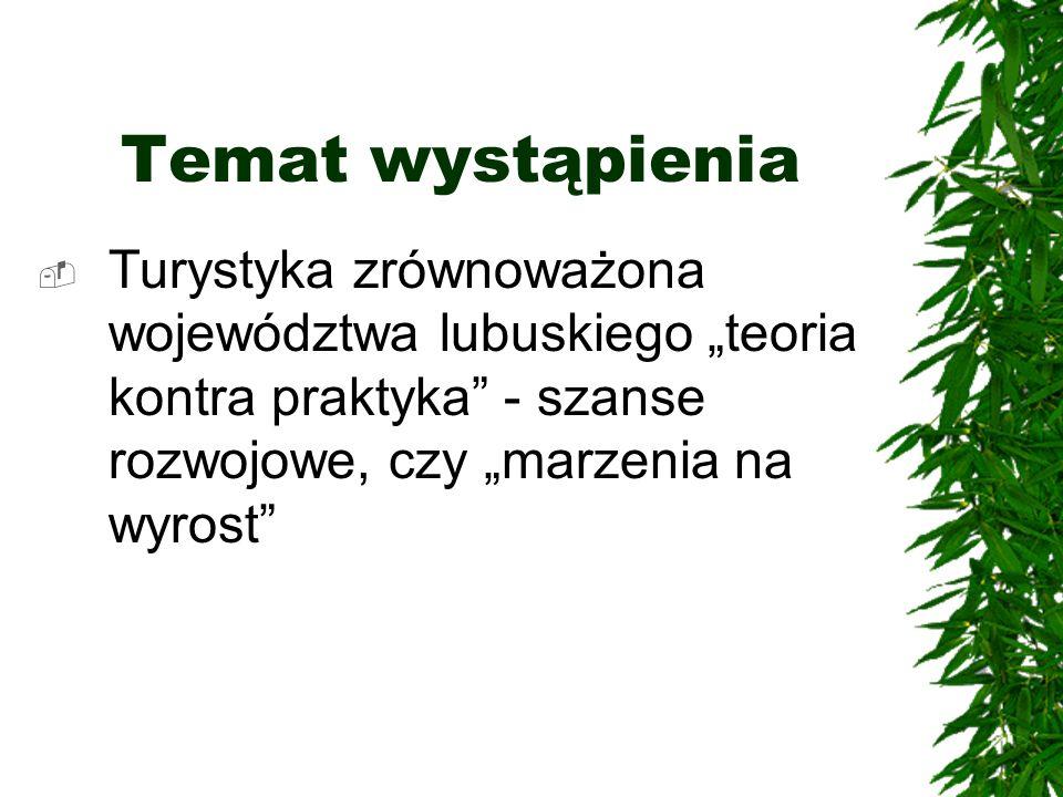 """Temat wystąpienia Turystyka zrównoważona województwa lubuskiego """"teoria kontra praktyka - szanse rozwojowe, czy """"marzenia na wyrost"""