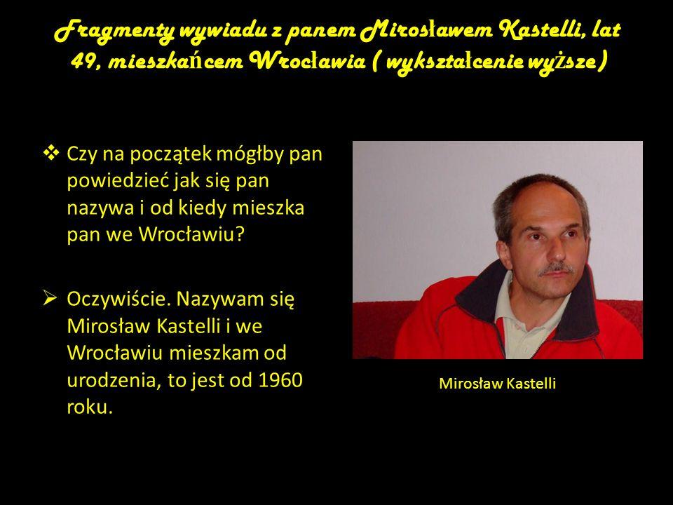 Fragmenty wywiadu z panem Mirosławem Kastelli, lat 49, mieszkańcem Wrocławia ( wykształcenie wyższe)