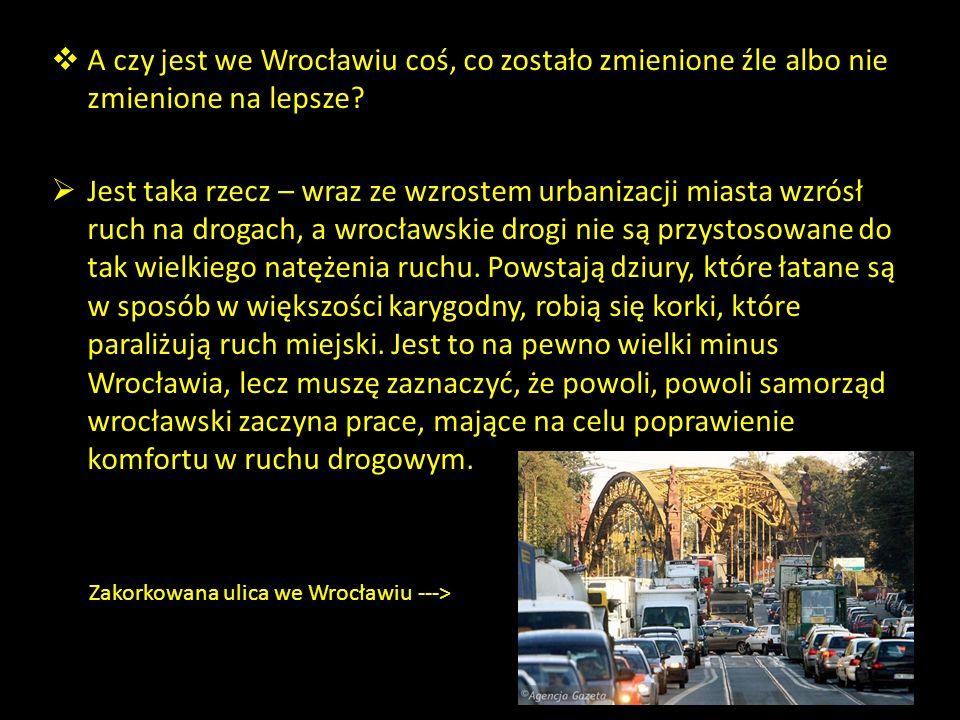 A czy jest we Wrocławiu coś, co zostało zmienione źle albo nie zmienione na lepsze
