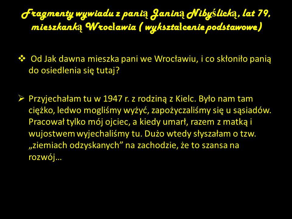 Fragmenty wywiadu z panią Janiną Nibyślicką, lat 79, mieszkanką Wrocławia ( wykształcenie podstawowe)
