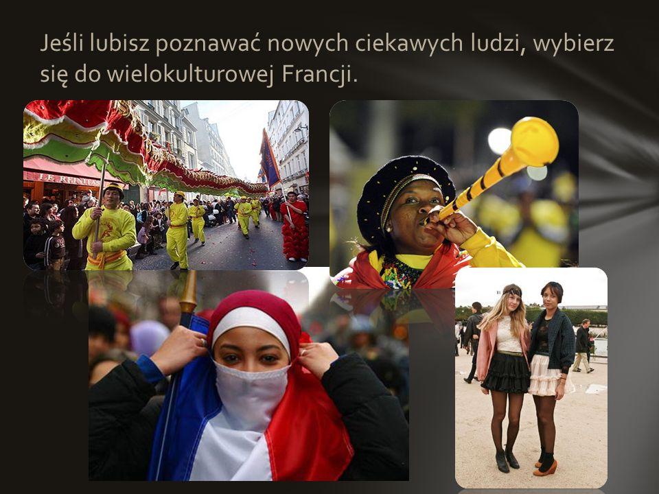 Jeśli lubisz poznawać nowych ciekawych ludzi, wybierz się do wielokulturowej Francji.