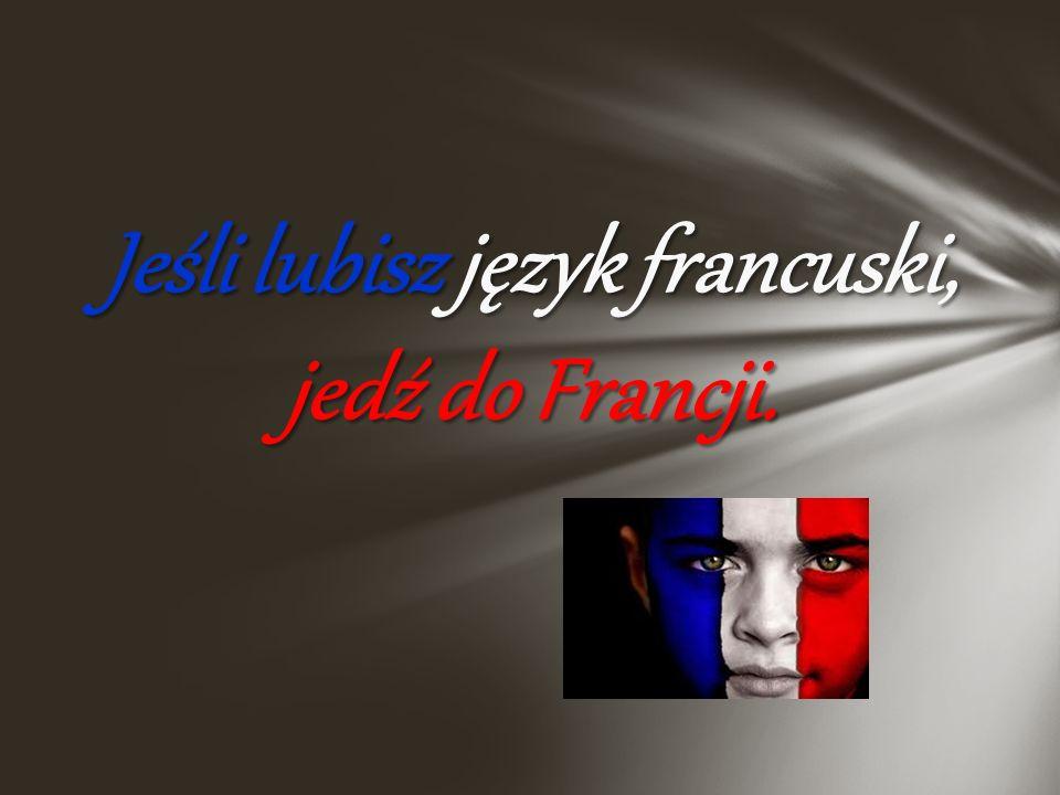 Jeśli lubisz język francuski, jedź do Francji.