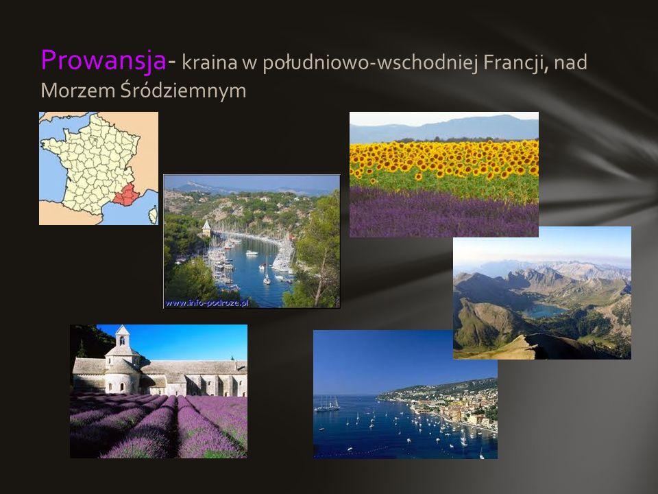 Prowansja- kraina w południowo-wschodniej Francji, nad Morzem Śródziemnym