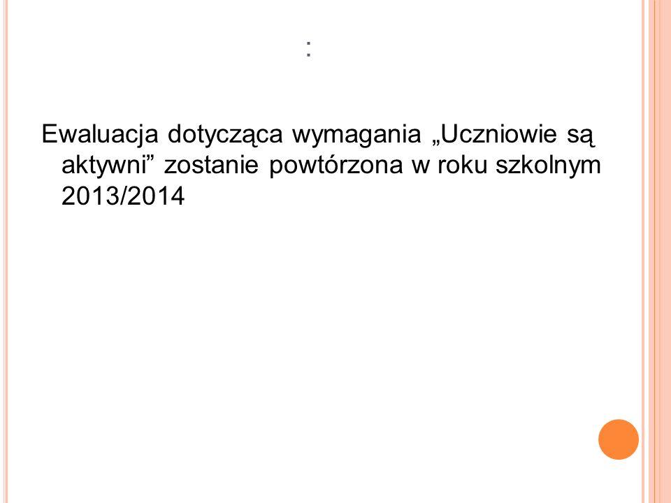 """: Ewaluacja dotycząca wymagania """"Uczniowie są aktywni zostanie powtórzona w roku szkolnym 2013/2014."""