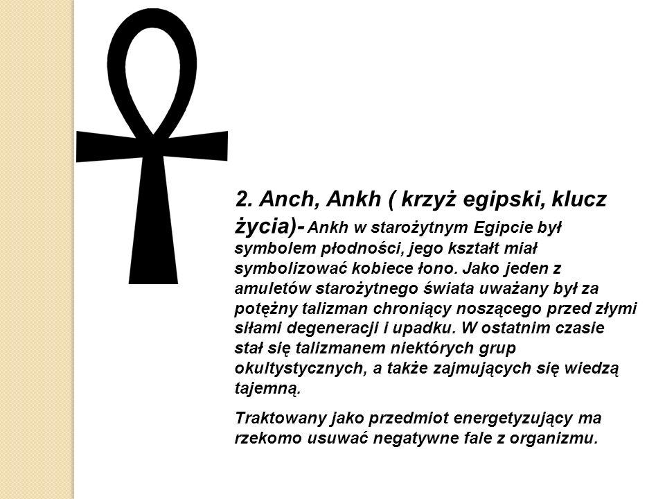 2. Anch, Ankh ( krzyż egipski, klucz życia)- Ankh w starożytnym Egipcie był symbolem płodności, jego kształt miał symbolizować kobiece łono. Jako jeden z amuletów starożytnego świata uważany był za potężny talizman chroniący noszącego przed złymi siłami degeneracji i upadku. W ostatnim czasie stał się talizmanem niektórych grup okultystycznych, a także zajmujących się wiedzą tajemną.