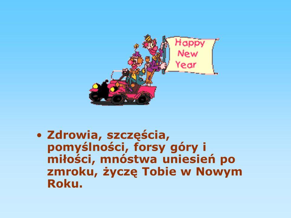 Zdrowia, szczęścia, pomyślności, forsy góry i miłości, mnóstwa uniesień po zmroku, życzę Tobie w Nowym Roku.
